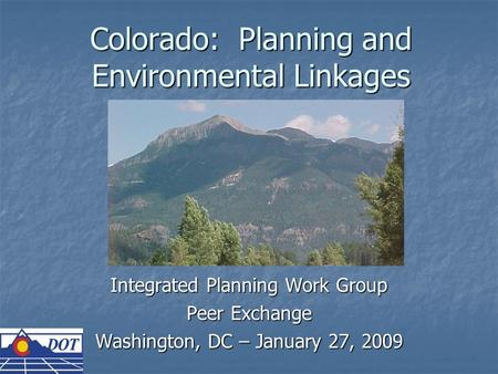Colorado: Planning and Environmental Linkages Integrated Planning Work Group Peer Exchange Washington, DC – January 27, 2009.