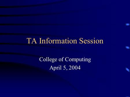 TA Information Session College of Computing April 5, 2004.