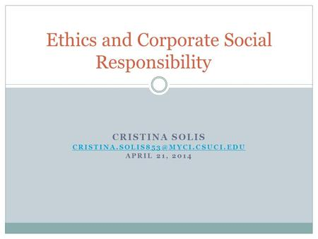 CRISTINA SOLIS APRIL 21, 2014 Ethics and Corporate Social Responsibility.