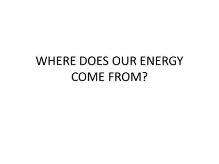 WHERE DOES OUR ENERGY COME FROM?. Energy SOURCES NON RENEWABLE Do not regenerate as fast as we consume them Risk of running out! Coal, oil, gas RENEWABLE.