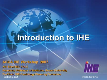 September, 2005What IHE Delivers Introduction to IHE ACCA IHE Workshop 2007 Jon Elion MD, FACC Associate Professor of Medicine, Brown University Co-Chair,