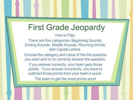 First Grade Jeopardy How to Play: There are five categories- Beginning Sounds, Ending Sounds, Middle Sounds, Rhyming Words, and Capital Letters. Choose.