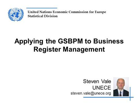 United Nations Economic Commission for Europe Statistical Division Applying the GSBPM to Business Register Management Steven Vale UNECE