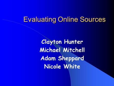 Evaluating Online Sources Clayton Hunter Michael Mitchell Adam Sheppard Nicole White.