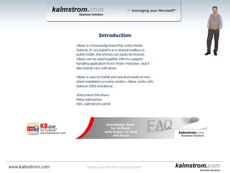 Introduction KBase works with Office 2003 and higher www.kalmstrom.com KBase is a knowledge base that works inside Outlook. If you install it in a shared.