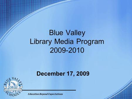 Education Beyond Expectations Blue Valley Library Media Program 2009-2010 December 17, 2009.