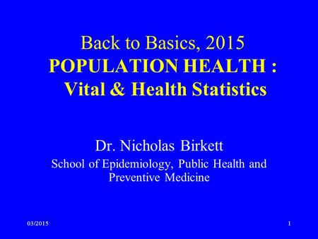 03/20151 Back to Basics, 2015 POPULATION HEALTH : Vital & Health Statistics Dr. Nicholas Birkett School of Epidemiology, Public Health and Preventive Medicine.