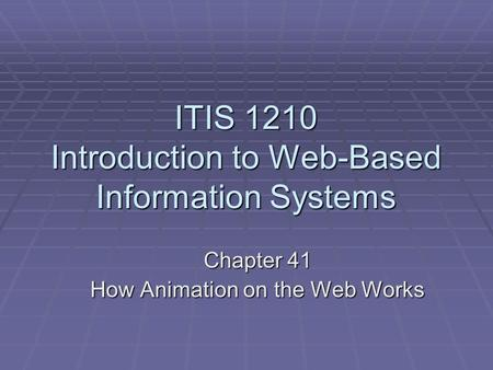 ITIS 1210 Introduction to Web-Based Information Systems Chapter 41 How Animation on the Web Works.