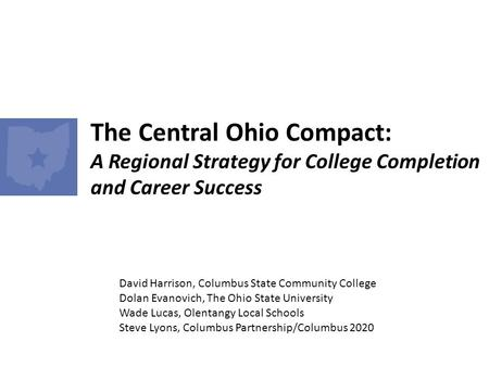 The Central Ohio Compact: A Regional Strategy for College Completion and Career Success David Harrison, Columbus State Community College Dolan Evanovich,
