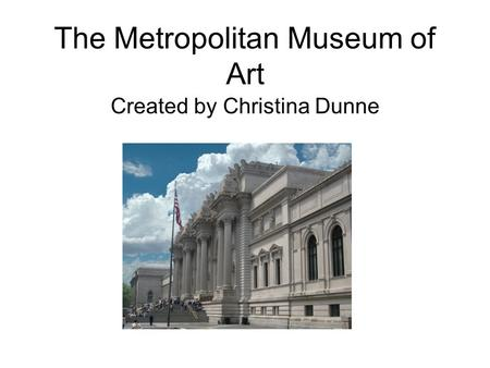 The Metropolitan Museum of Art Created by Christina Dunne.