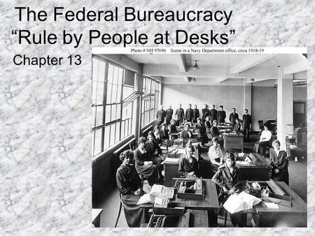 "The Federal Bureaucracy ""Rule by People at Desks"" Chapter 13."
