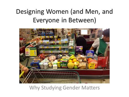 Designing Women (and Men, and Everyone in Between) Why Studying Gender Matters.