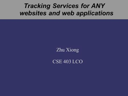 Tracking Services for ANY websites and web applications Zhu Xiong CSE 403 LCO.