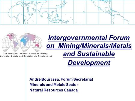 Intergovernmental Forum on Mining/Minerals/Metals and Sustainable Development André Bourassa, Forum Secretariat Minerals and Metals Sector Natural Resources.