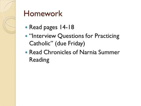 "Homework Read pages 14-18 ""Interview Questions for Practicing Catholic"" (due Friday) Read Chronicles of Narnia Summer Reading."
