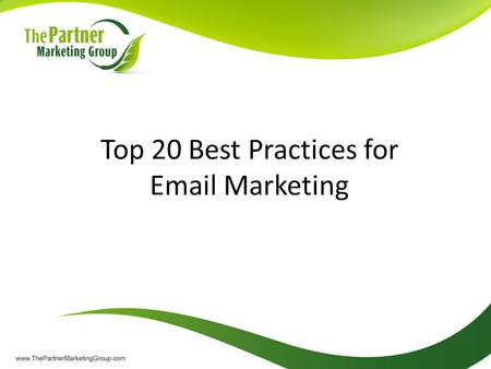 Top 20 Best Practices for Email Marketing. Your Presenter: The Partner Marketing Group is a marketing consulting resource for Microsoft partner organizations.