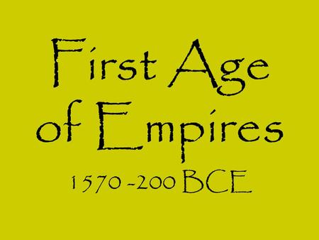 First Age of Empires 1570 -200 BCE.