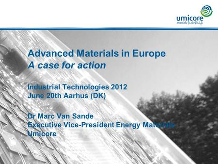 Advanced Materials in Europe A case for action Industrial Technologies 2012 June 20th Aarhus (DK) Dr Marc Van Sande Executive Vice-President Energy Materials.