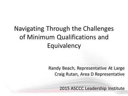 Navigating Through the Challenges of Minimum Qualifications and Equivalency Randy Beach, Representative At Large Craig Rutan, Area D Representative 2015.