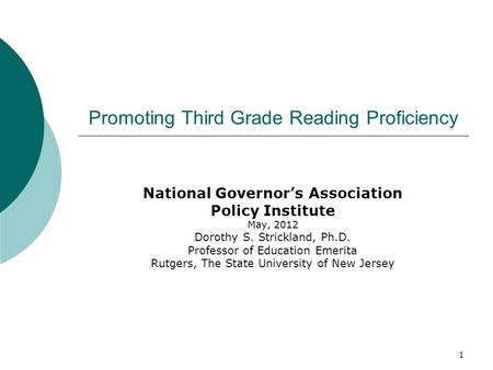 1 Promoting Third Grade Reading Proficiency National Governor's Association Policy Institute May, 2012 Dorothy S. Strickland, Ph.D. Professor of Education.