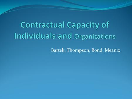 Bartek, Thompson, Bond, Meanix. What is Capacity, you ask? Contractual Capacity- defined by the law to mean the ability to understand the consequences.