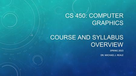 CS 450: COMPUTER GRAPHICS COURSE AND SYLLABUS OVERVIEW SPRING 2015 DR. MICHAEL J. REALE.