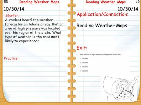 Starter: 10/30/14 85 86 Reading Weather Maps 10/30/14 Application/Connection: Reading Weather Maps Exit: Reading Weather Maps A student heard the weather.