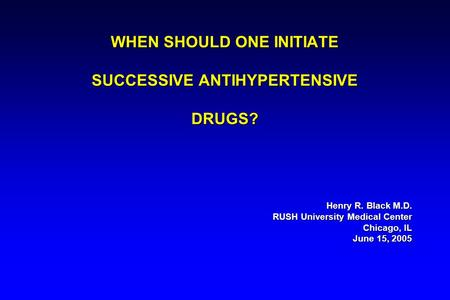 WHEN SHOULD ONE INITIATE SUCCESSIVE ANTIHYPERTENSIVE DRUGS? Henry R. Black M.D. RUSH University Medical Center Chicago, IL June 15, 2005.