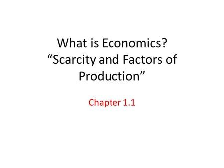 "What is Economics? ""Scarcity and Factors of Production"""
