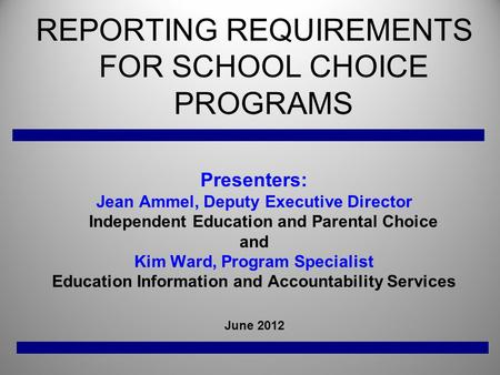 REPORTING REQUIREMENTS FOR SCHOOL CHOICE PROGRAMS Presenters: Jean Ammel, Deputy Executive Director Independent Education and Parental Choice and Kim Ward,