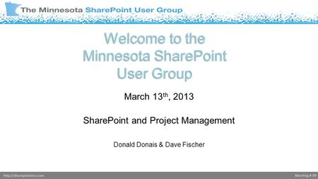 Meeting # 99http://sharepointmn.com Welcome to the Minnesota SharePoint User Group March 13 th, 2013 SharePoint and Project Management Donald Donais &
