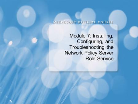 Course 6421A Module 7: Installing, Configuring, and Troubleshooting the Network Policy Server Role Service Presentation: 60 minutes Lab: 60 minutes Module.