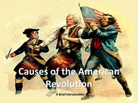 Causes of the American Revolution A Brief Introduction.