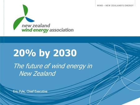 20% by 2030 The future of wind energy in New Zealand Eric Pyle, Chief Executive.