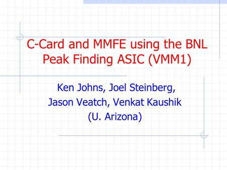 C-Card and MMFE using the BNL Peak Finding ASIC (VMM1) Ken Johns, Joel Steinberg, Jason Veatch, Venkat Kaushik (U. Arizona)