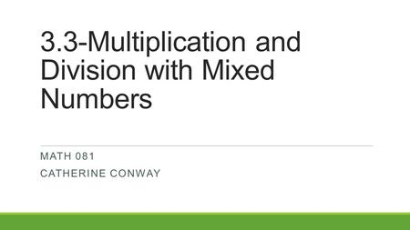 3.3-Multiplication and Division with Mixed Numbers MATH 081 CATHERINE CONWAY.