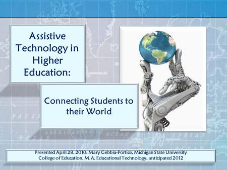 Assistive Technology in Higher Education: Connecting Students to their World Presented April 28, 2010: Mary Gebbia-Portice, Michigan State University College.