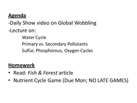 Agenda -Daily Show video on Global Wobbling -Lecture on: Water Cycle Primary vs. Secondary Pollutants Sulfur, Phosphorous, Oxygen Cycles Homework Read: