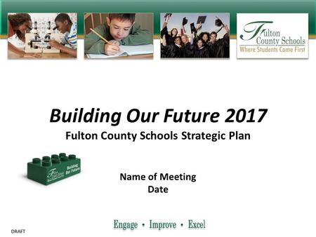 DRAFT Building Our Future 2017 Fulton County Schools Strategic Plan Name of Meeting Date.