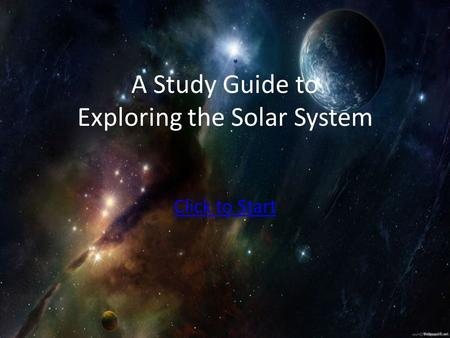 A Study Guide to Exploring the Solar System Click to Start.