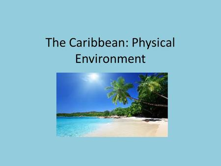 The Caribbean: Physical Environment. Climate in nice most of the year, although rainy from May to November Trade winds – blow from east across the Atlantic.