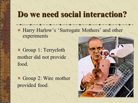 Do we need social interaction? Harry Harlow's 'Surrogate Mothers' and other experiments Group 1: Terrycloth mother did not provide food. Group 2: Wire.