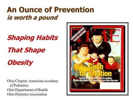An Ounce of Prevention is worth a pound Shaping Habits That Shape <strong>Obesity</strong> Ohio Chapter, American Academy of Pediatrics Ohio Department of Health Ohio Dietetics.