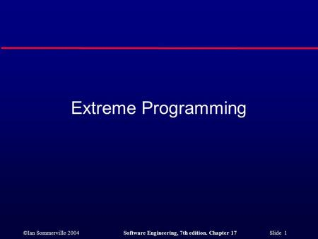 ©Ian Sommerville 2004Software Engineering, 7th edition. Chapter 17 Slide 1 Extreme Programming.
