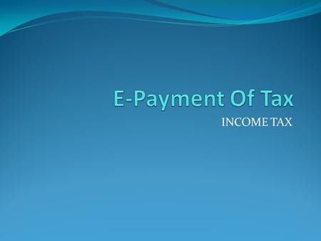 E-Payment Of Tax INCOME TAX.