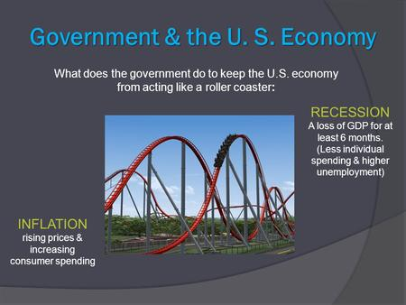 Government & the U. S. Economy What does the government do to keep the U.S. economy from acting like a roller coaster: INFLATION rising prices & increasing.