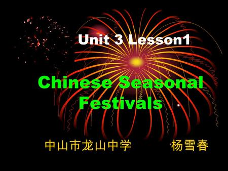 Unit 3 Lesson1 Chinese Seasonal Festivals 中山市龙山中学 杨雪春.