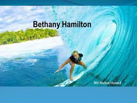 Bethany Hamilton BY: Helen Hymel. Bethany has given inspiration to millions through her story of faith, determination, and hope. Biography of Bethany.