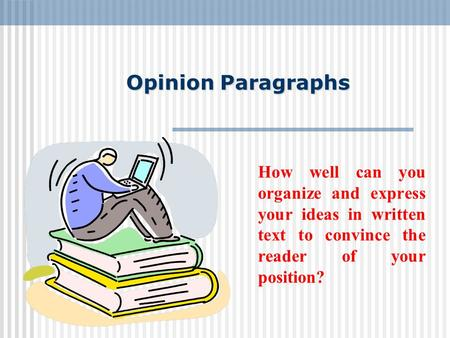 Opinion Paragraphs How well can you organize and express your ideas in written text to convince the reader of your position?