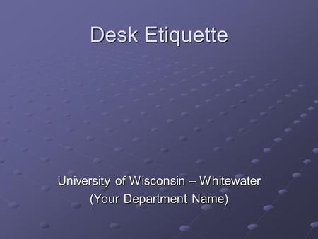 Desk Etiquette University of Wisconsin – Whitewater (Your Department Name)